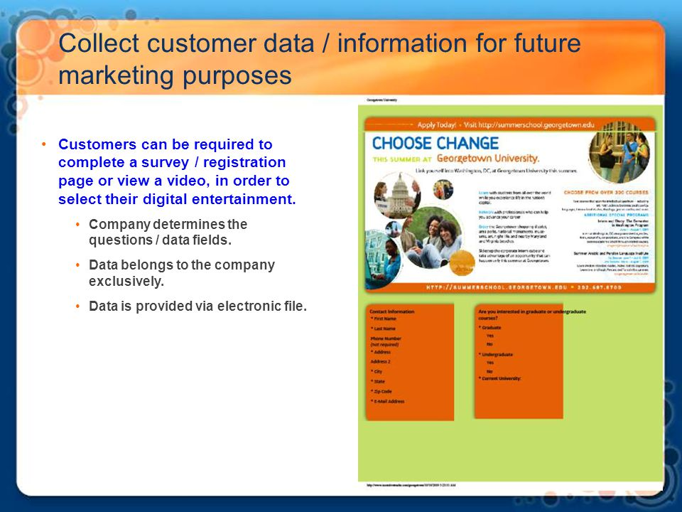 Collect customer data / information for future marketing purposes Customers can be required to complete a survey / registration page or view a video,