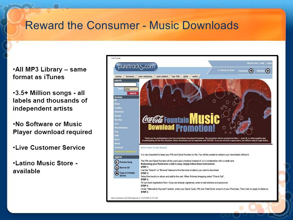 Reward the Consumer - Music Downloads All MP3 Library – same format as iTunes 3.5+ Million songs - all labels and thousands of independent artists No Software or Music Player download required Live Customer Service Latino Music Store - available