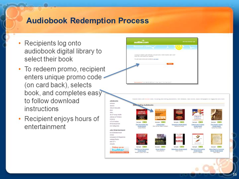 16 Audiobook Redemption Process Recipients log onto audiobook digital library to select their book To redeem promo, recipient enters unique promo code (on card back), selects book, and completes easy to follow download instructions Recipient enjoys hours of entertainment