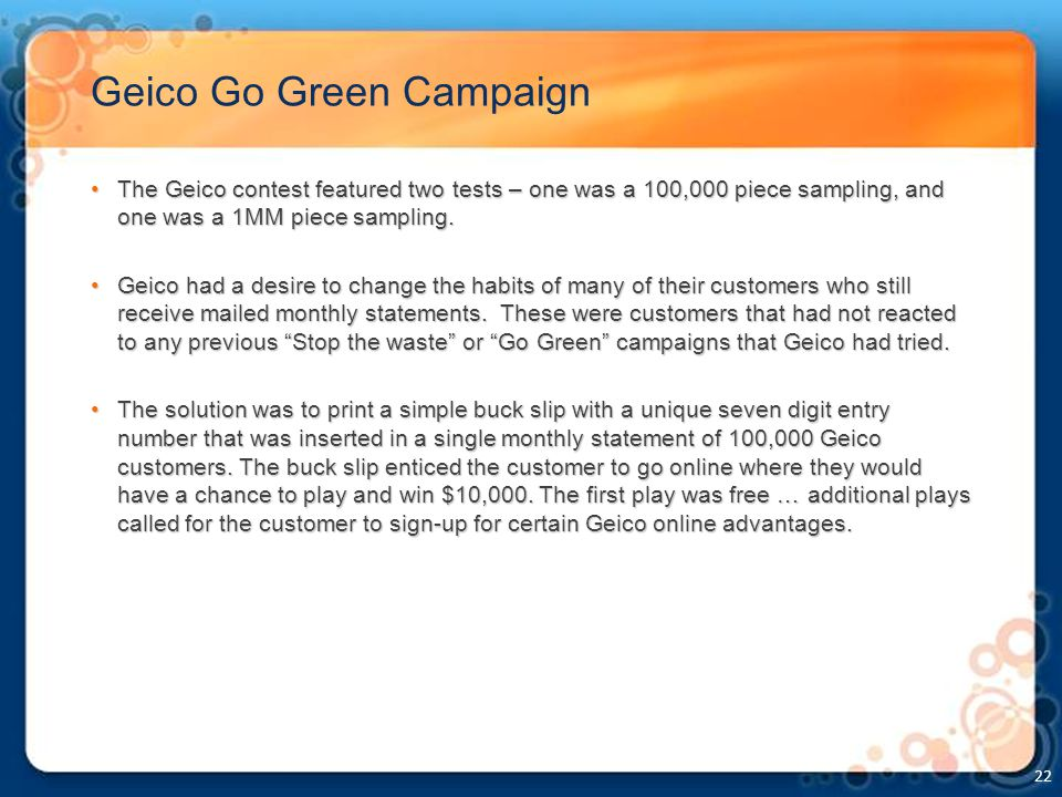 Geico Go Green Campaign The Geico contest featured two tests – one was a 100,000 piece sampling, and one was a 1MM piece sampling.The Geico contest featured two tests – one was a 100,000 piece sampling, and one was a 1MM piece sampling.