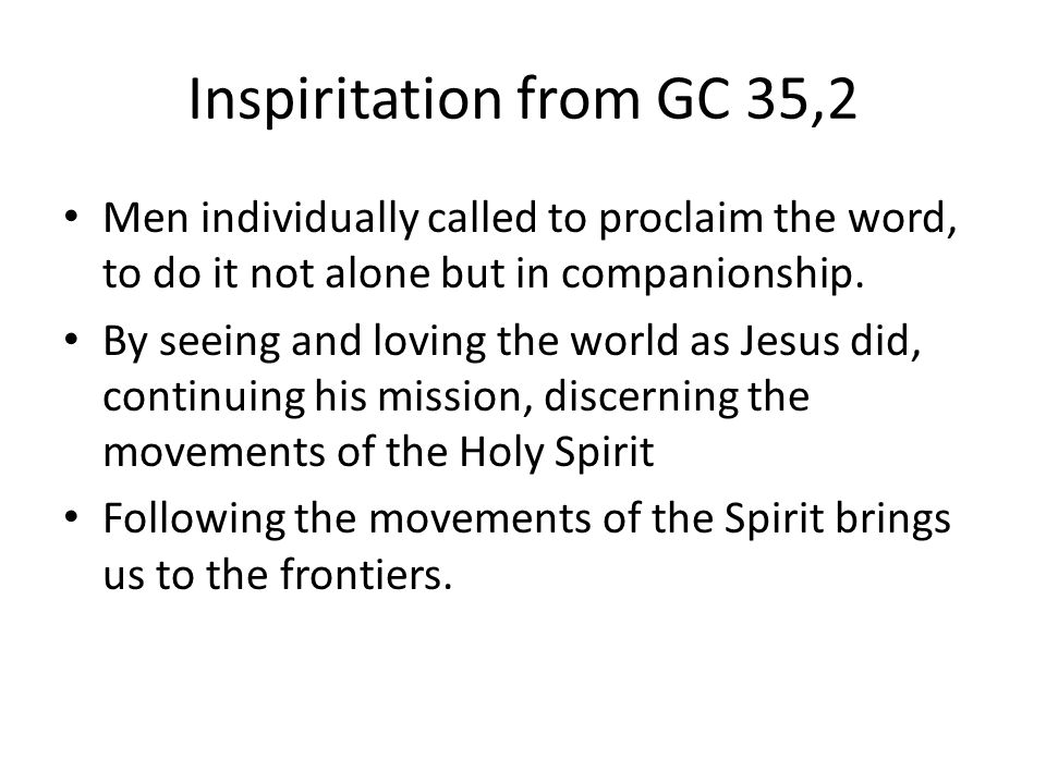 Inspiritation from GC 35,2 Men individually called to proclaim the word, to do it not alone but in companionship.