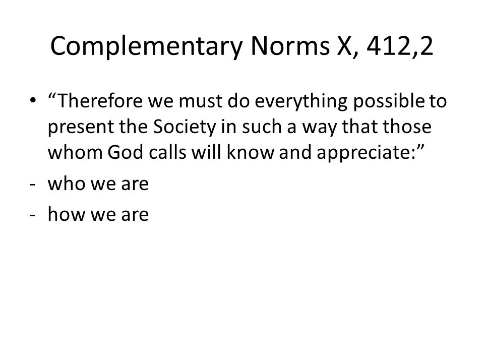 Complementary Norms X, 412,2 Therefore we must do everything possible to present the Society in such a way that those whom God calls will know and appreciate: -who we are -how we are
