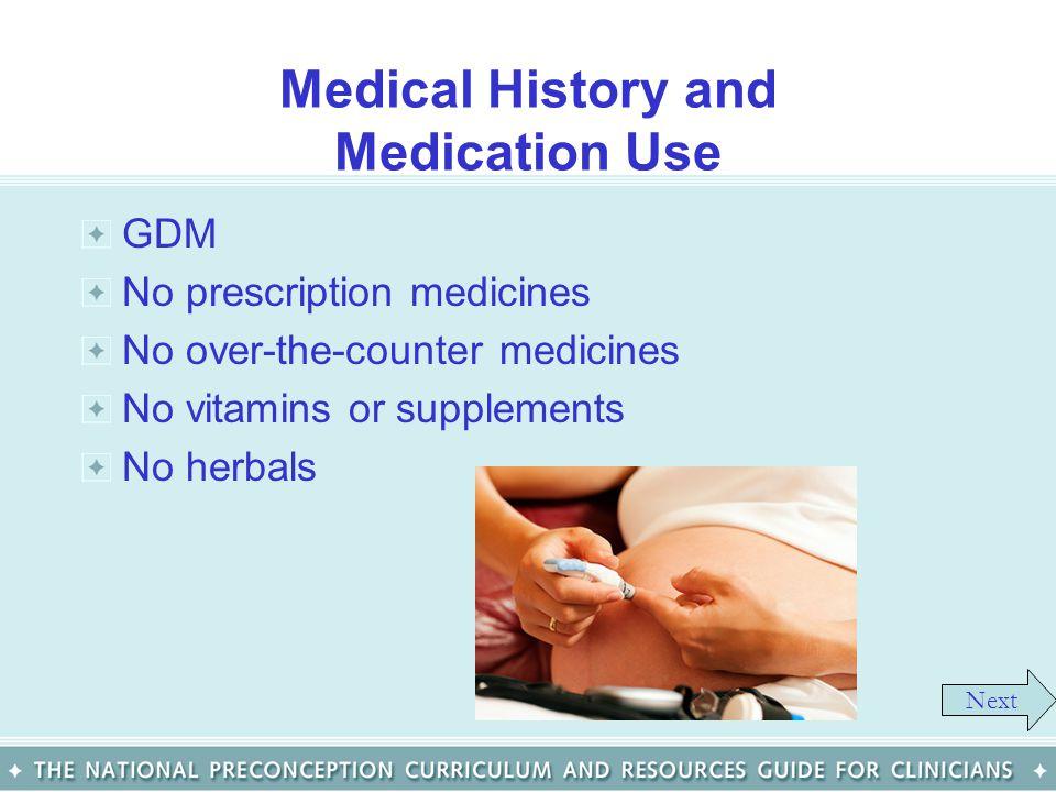 Medical History and Medication Use GDM No prescription medicines No over-the-counter medicines No vitamins or supplements No herbals Next