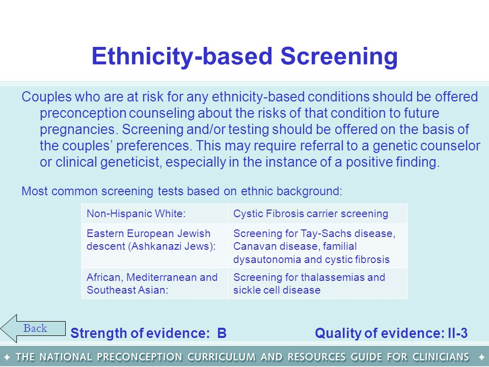 Ethnicity-based Screening Couples who are at risk for any ethnicity-based conditions should be offered preconception counseling about the risks of tha