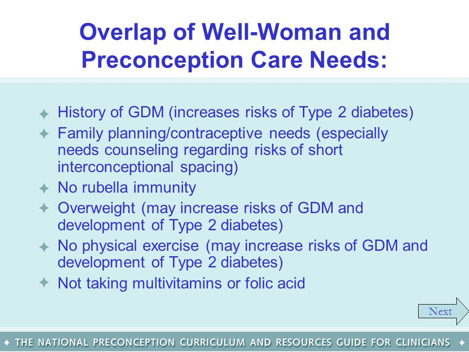 Overlap of Well-Woman and Preconception Care Needs: History of GDM (increases risks of Type 2 diabetes) Family planning/contraceptive needs (especiall