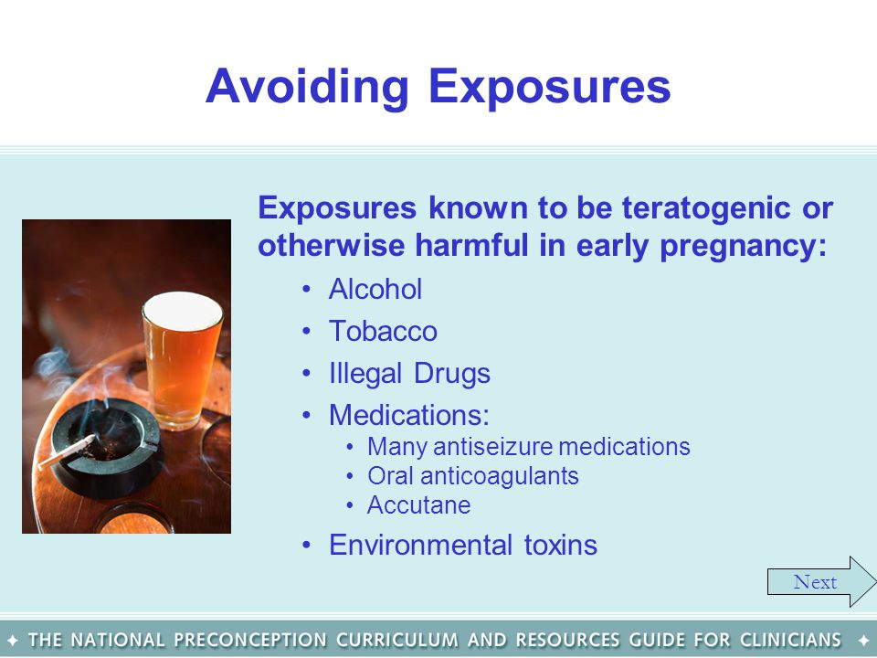 Avoiding Exposures Exposures known to be teratogenic or otherwise harmful in early pregnancy: Alcohol Tobacco Illegal Drugs Medications: Many antiseiz