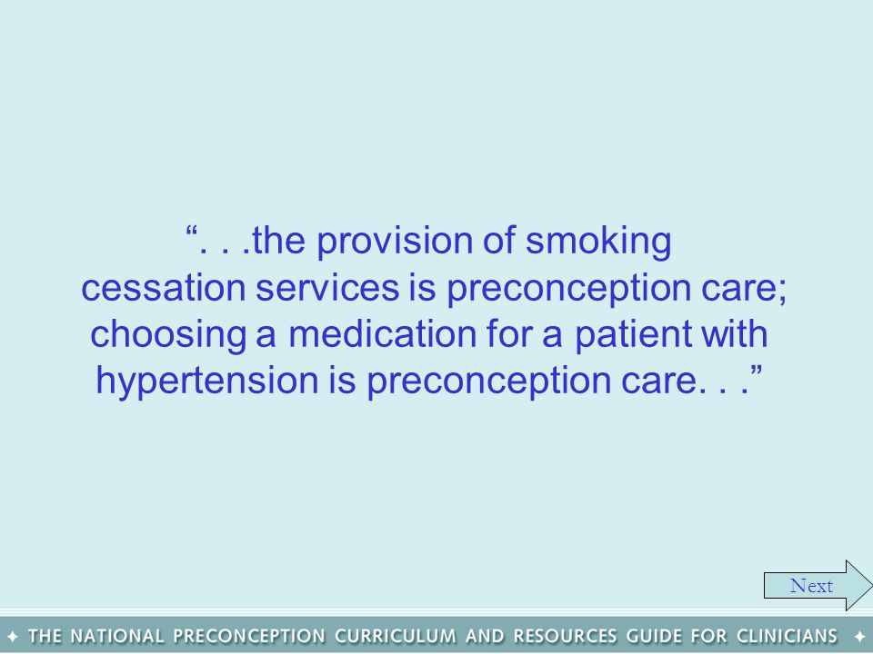Next...the provision of smoking cessation services is preconception care; choosing a medication for a patient with hypertension is preconception care.