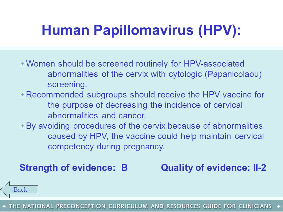 Human Papillomavirus (HPV): Women should be screened routinely for HPV-associated abnormalities of the cervix with cytologic (Papanicolaou) screening.