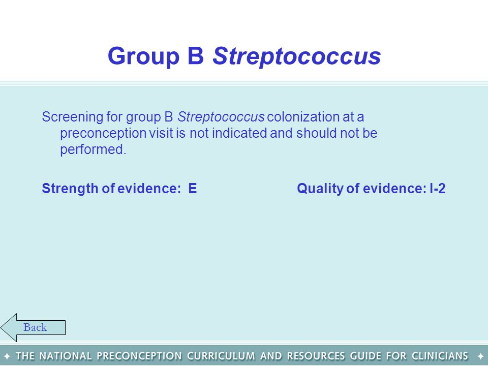 Group B Streptococcus Screening for group B Streptococcus colonization at a preconception visit is not indicated and should not be performed. Strength