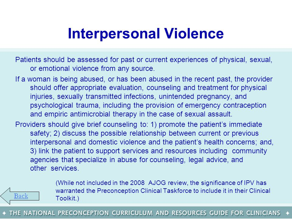 Interpersonal Violence Patients should be assessed for past or current experiences of physical, sexual, or emotional violence from any source. If a wo