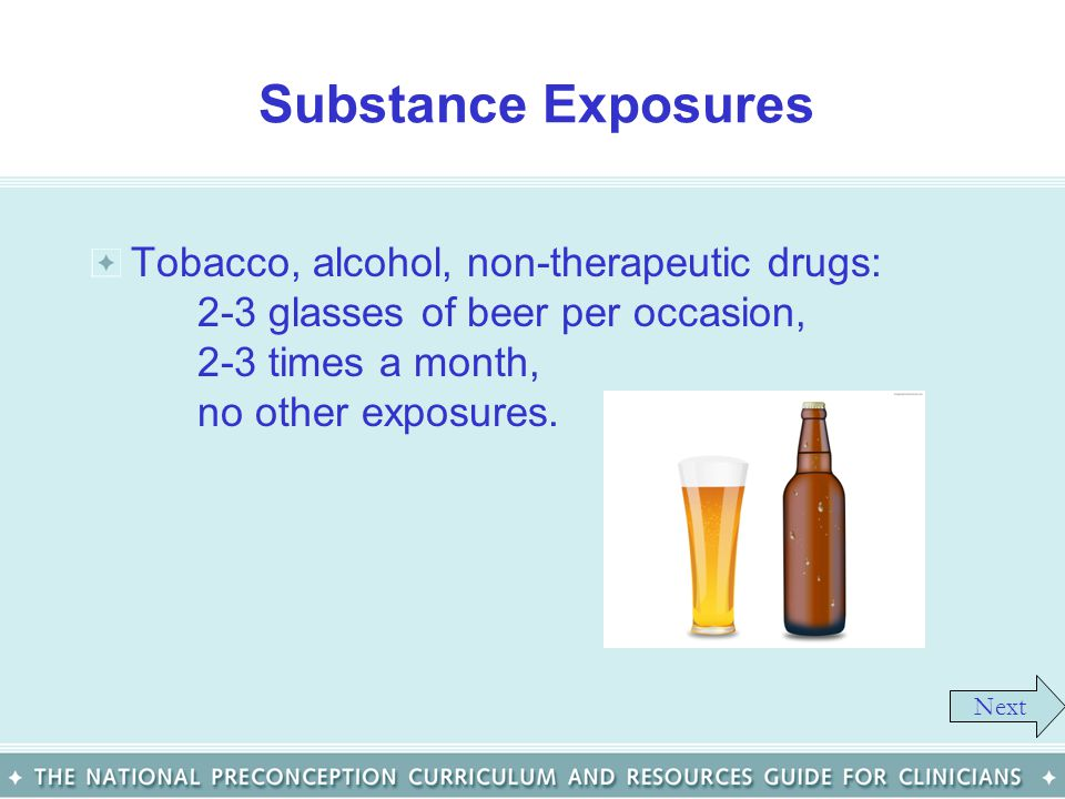 Substance Exposures Tobacco, alcohol, non-therapeutic drugs: 2-3 glasses of beer per occasion, 2-3 times a month, no other exposures. Next