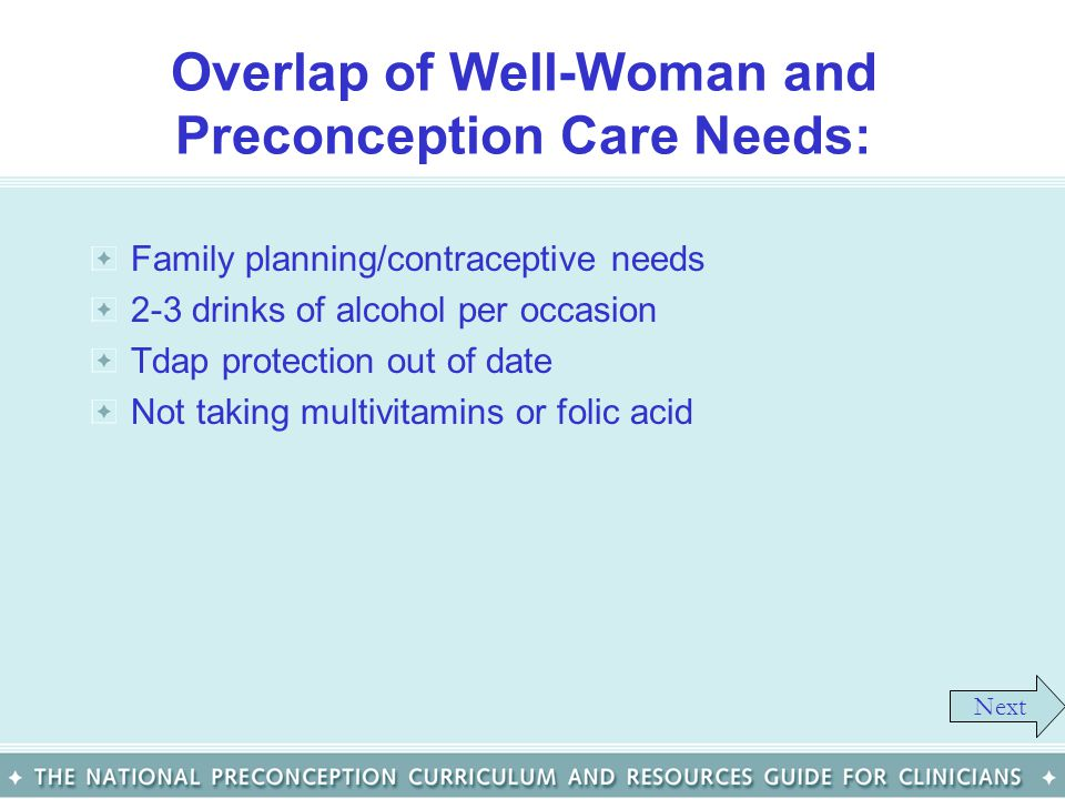 Overlap of Well-Woman and Preconception Care Needs: Family planning/contraceptive needs 2-3 drinks of alcohol per occasion Tdap protection out of date