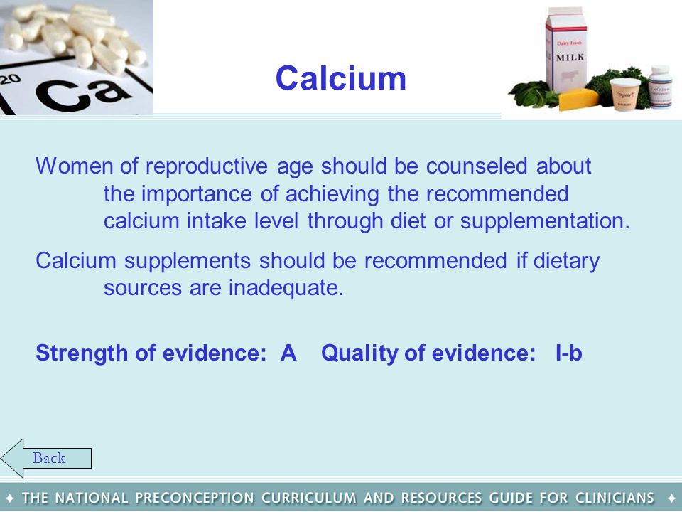Calcium Women of reproductive age should be counseled about the importance of achieving the recommended calcium intake level through diet or supplemen