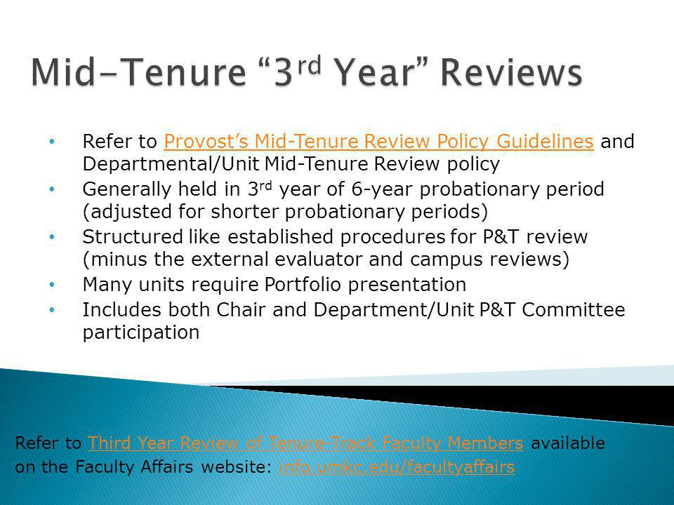 Refer to Provosts Mid-Tenure Review Policy Guidelines and Departmental/Unit Mid-Tenure Review policyProvosts Mid-Tenure Review Policy Guidelines Generally held in 3 rd year of 6-year probationary period (adjusted for shorter probationary periods) Structured like established procedures for P&T review (minus the external evaluator and campus reviews) Many units require Portfolio presentation Includes both Chair and Department/Unit P&T Committee participation Refer to Third Year Review of Tenure-Track Faculty Members availableThird Year Review of Tenure-Track Faculty Members on the Faculty Affairs website: info.umkc.edu/facultyaffairsinfo.umkc.edu/facultyaffairs
