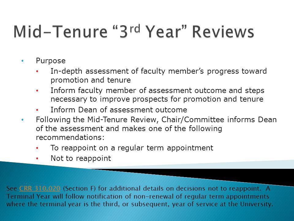 Purpose In-depth assessment of faculty members progress toward promotion and tenure Inform faculty member of assessment outcome and steps necessary to improve prospects for promotion and tenure Inform Dean of assessment outcome Following the Mid-Tenure Review, Chair/Committee informs Dean of the assessment and makes one of the following recommendations: To reappoint on a regular term appointment Not to reappoint See CRR 310.020 (Section F) for additional details on decisions not to reappoint.