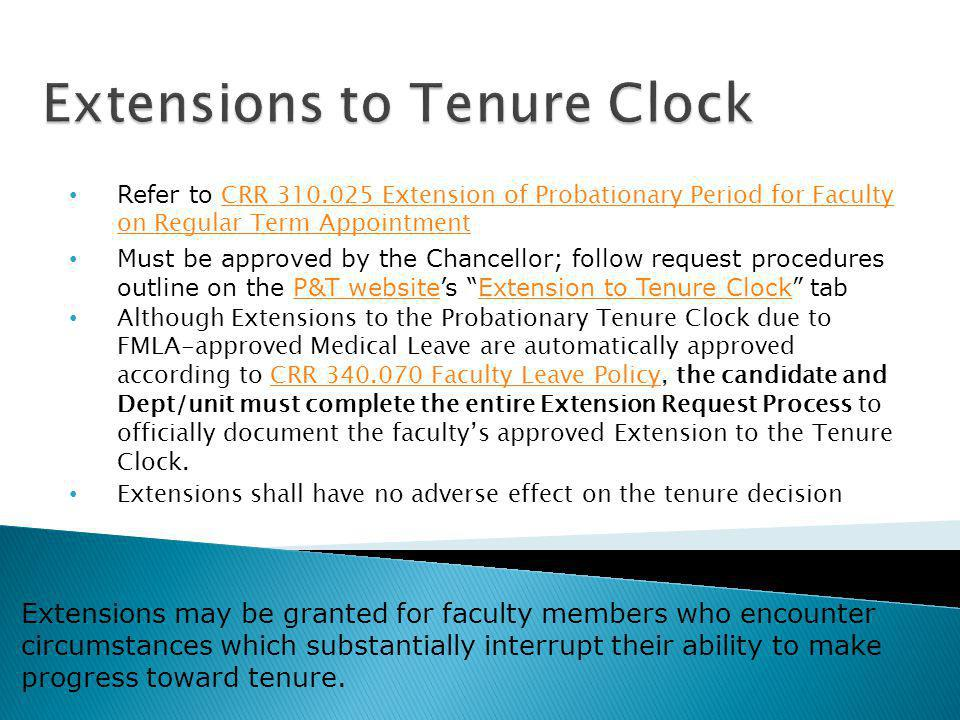 Refer to CRR 310.025 Extension of Probationary Period for Faculty on Regular Term Appointment CRR 310.025 Extension of Probationary Period for Faculty on Regular Term Appointment Must be approved by the Chancellor; follow request procedures outline on the P&T websites Extension to Tenure Clock tabP&T websiteExtension to Tenure Clock Although Extensions to the Probationary Tenure Clock due to FMLA-approved Medical Leave are automatically approved according to CRR 340.070 Faculty Leave Policy, the candidate and Dept/unit must complete the entire Extension Request Process to officially document the facultys approved Extension to the Tenure Clock.CRR 340.070 Faculty Leave Policy Extensions shall have no adverse effect on the tenure decision Extensions may be granted for faculty members who encounter circumstances which substantially interrupt their ability to make progress toward tenure.