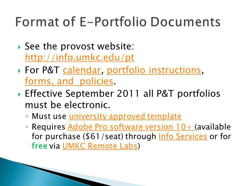 See the provost website: http://info.umkc.edu/pt http://info.umkc.edu/pt For P&T calendar, portfolio instructions, forms, and policies.calendarportfolio instructions forms, and policies Effective September 2011 all P&T portfolios must be electronic.