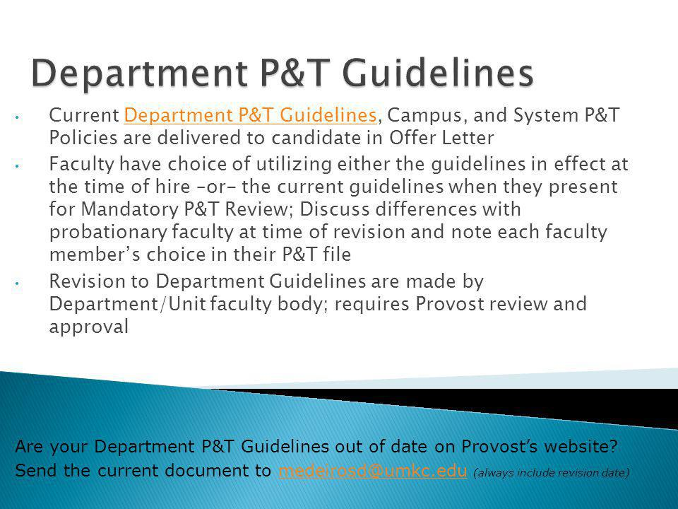 Current Department P&T Guidelines, Campus, and System P&T Policies are delivered to candidate in Offer LetterDepartment P&T Guidelines Faculty have choice of utilizing either the guidelines in effect at the time of hire –or- the current guidelines when they present for Mandatory P&T Review; Discuss differences with probationary faculty at time of revision and note each faculty members choice in their P&T file Revision to Department Guidelines are made by Department/Unit faculty body; requires Provost review and approval Are your Department P&T Guidelines out of date on Provosts website.