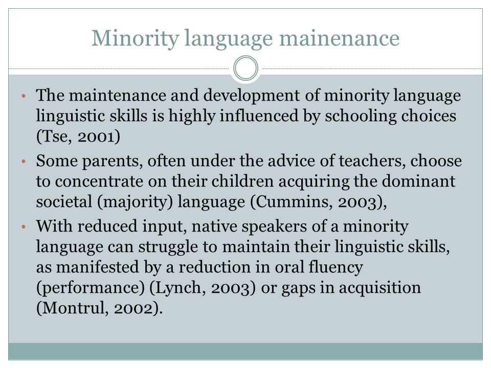 Minority language mainenance The maintenance and development of minority language linguistic skills is highly influenced by schooling choices (Tse, 20