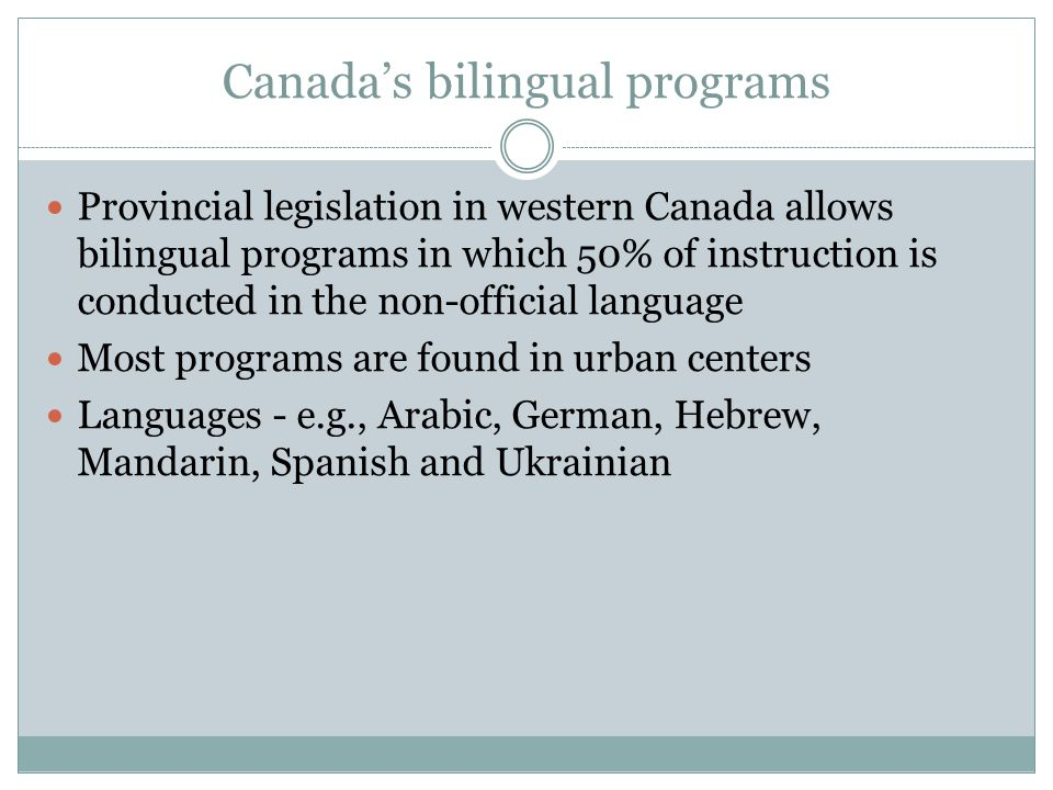Canadas bilingual programs Provincial legislation in western Canada allows bilingual programs in which 50% of instruction is conducted in the non-offi