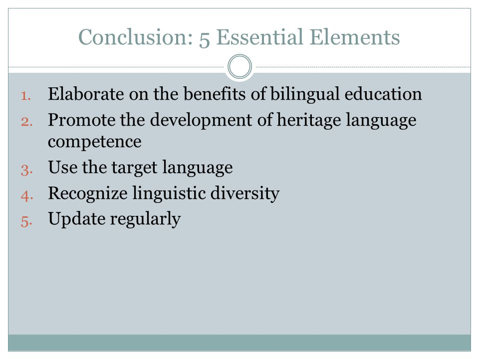 Conclusion: 5 Essential Elements 1. Elaborate on the benefits of bilingual education 2. Promote the development of heritage language competence 3. Use