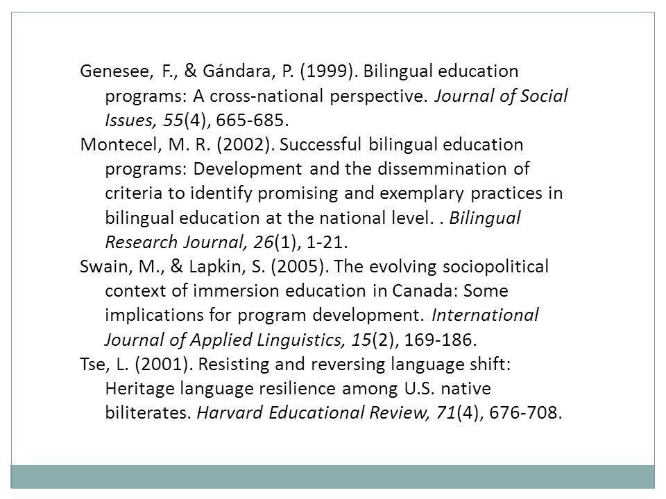 Genesee, F., & Gándara, P. (1999). Bilingual education programs: A cross-national perspective. Journal of Social Issues, 55(4), 665-685. Montecel, M.