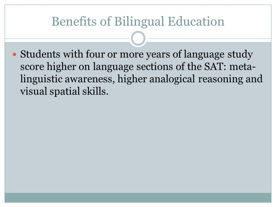 Benefits of Bilingual Education Students with four or more years of language study score higher on language sections of the SAT: meta- linguistic awar