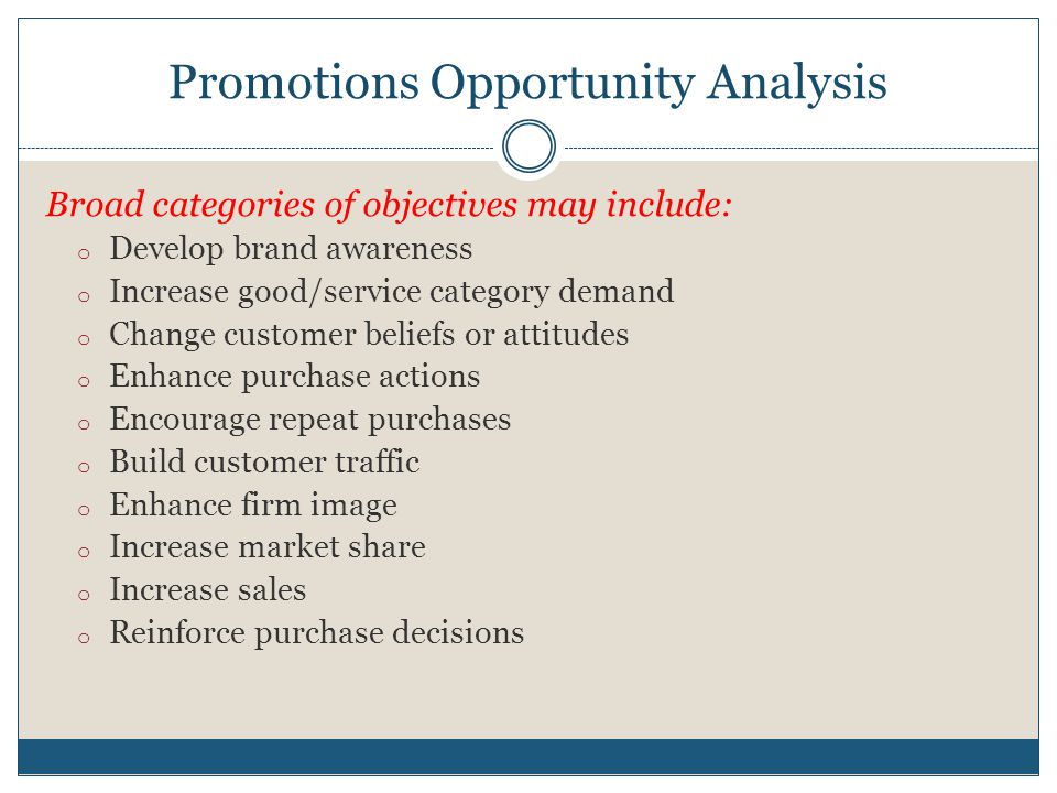 Promotions Opportunity Analysis Broad categories of objectives may include: o Develop brand awareness o Increase good/service category demand o Change customer beliefs or attitudes o Enhance purchase actions o Encourage repeat purchases o Build customer traffic o Enhance firm image o Increase market share o Increase sales o Reinforce purchase decisions