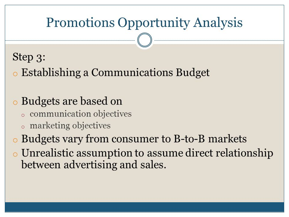 Promotions Opportunity Analysis Step 3: o Establishing a Communications Budget o Budgets are based on o communication objectives o marketing objectives o Budgets vary from consumer to B-to-B markets o Unrealistic assumption to assume direct relationship between advertising and sales.