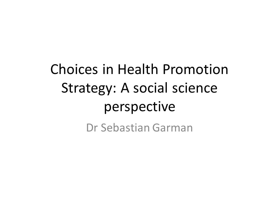 Choices in Health Promotion Strategy: A social science perspective Dr Sebastian Garman