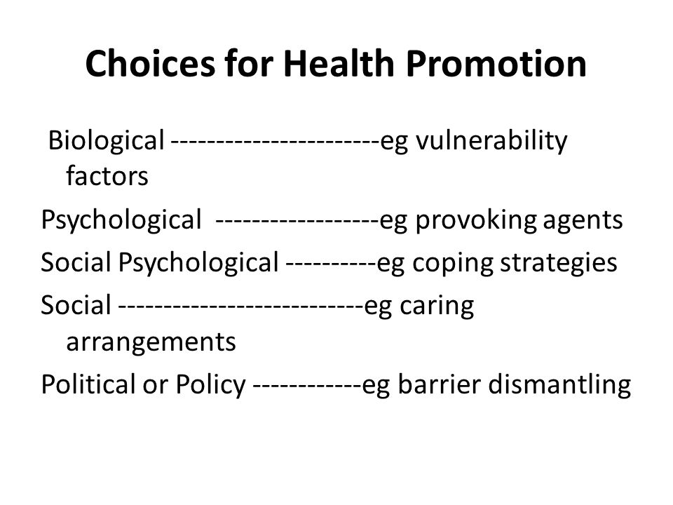 Choices for Health Promotion Biological -----------------------eg vulnerability factors Psychological ------------------eg provoking agents Social Psychological ----------eg coping strategies Social ---------------------------eg caring arrangements Political or Policy ------------eg barrier dismantling