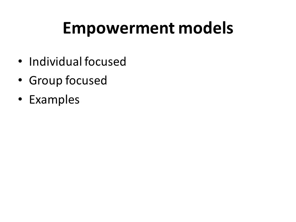 Empowerment models Individual focused Group focused Examples