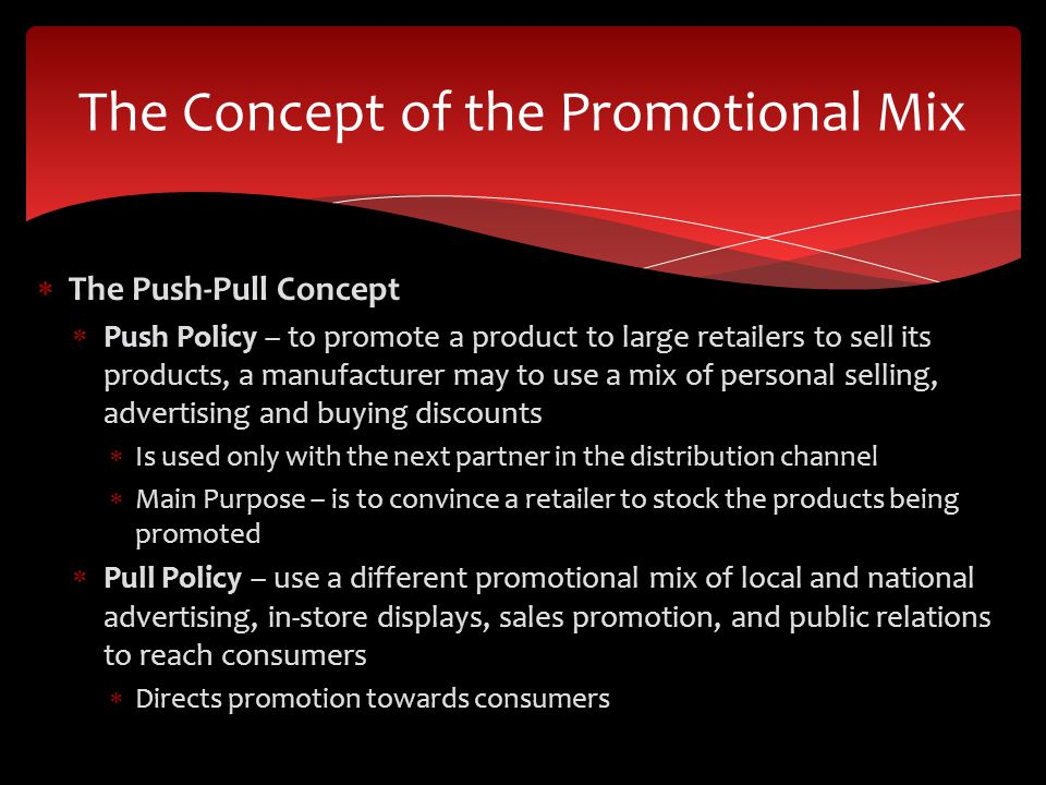 The Push-Pull Concept Push Policy – to promote a product to large retailers to sell its products, a manufacturer may to use a mix of personal selling,