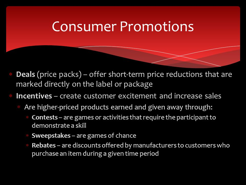 Deals (price packs) – offer short-term price reductions that are marked directly on the label or package Incentives – create customer excitement and i