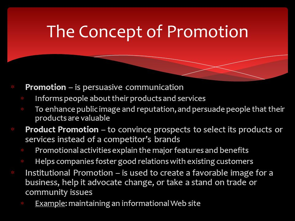 Promotion – is persuasive communication Informs people about their products and services To enhance public image and reputation, and persuade people t
