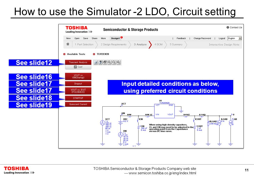 11 TOSHIBA Semiconductor & Storage Products Company web site --- www.semicon.toshiba.co.jp/eng/index.html How to use the Simulator -2 LDO, Circuit setting Input detailed conditions as below, using preferred circuit conditions See slide18 See slide12 See slide16 See slide17 See slide19