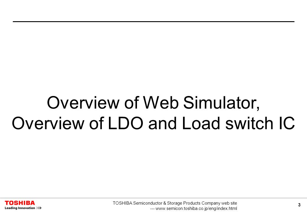 3 TOSHIBA Semiconductor & Storage Products Company web site --- www.semicon.toshiba.co.jp/eng/index.html Overview of Web Simulator, Overview of LDO and Load switch IC