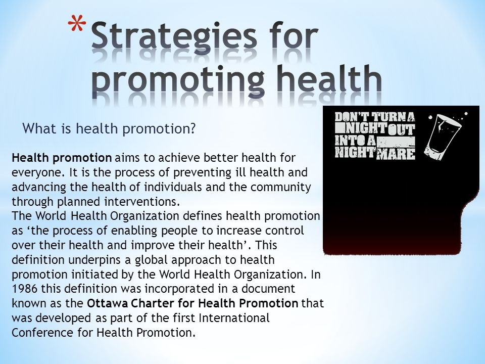 What is health promotion? Health promotion aims to achieve better health for everyone. It is the process of preventing ill health and advancing the he
