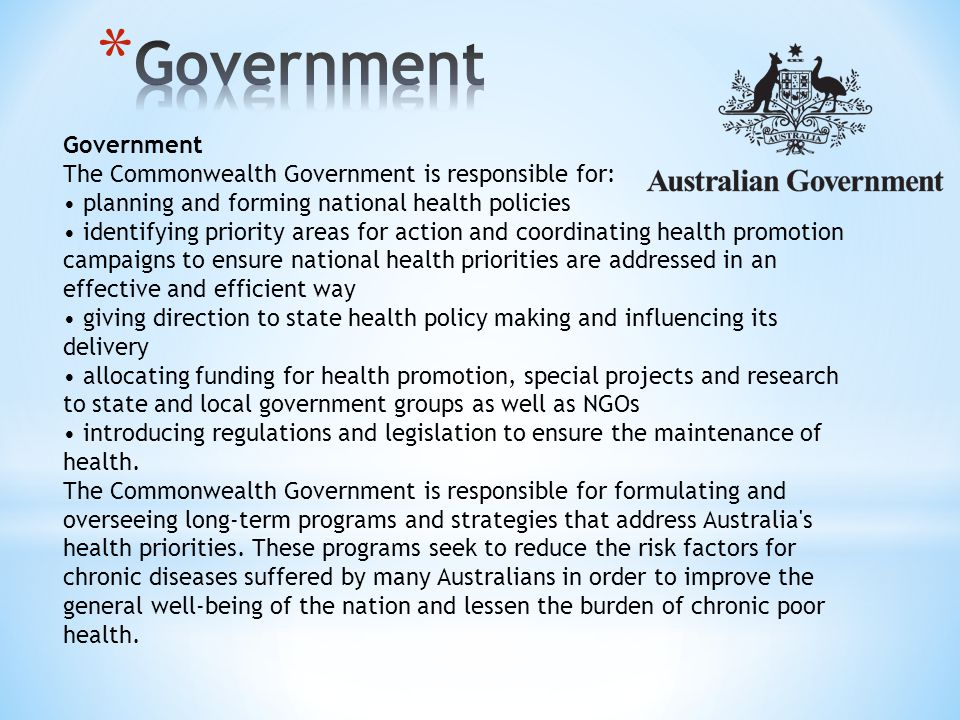 Government The Commonwealth Government is responsible for: planning and forming national health policies identifying priority areas for action and coordinating health promotion campaigns to ensure national health priorities are addressed in an effective and efficient way giving direction to state health policy making and influencing its delivery allocating funding for health promotion, special projects and research to state and local government groups as well as NGOs introducing regulations and legislation to ensure the maintenance of health.