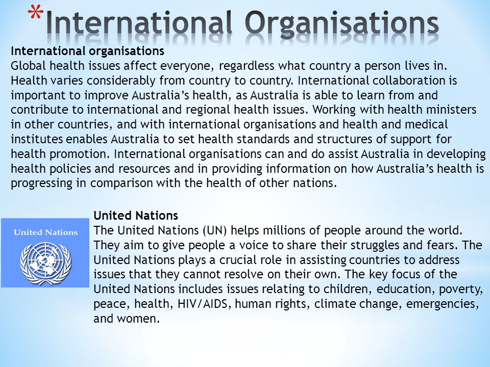 International organisations Global health issues affect everyone, regardless what country a person lives in. Health varies considerably from country t