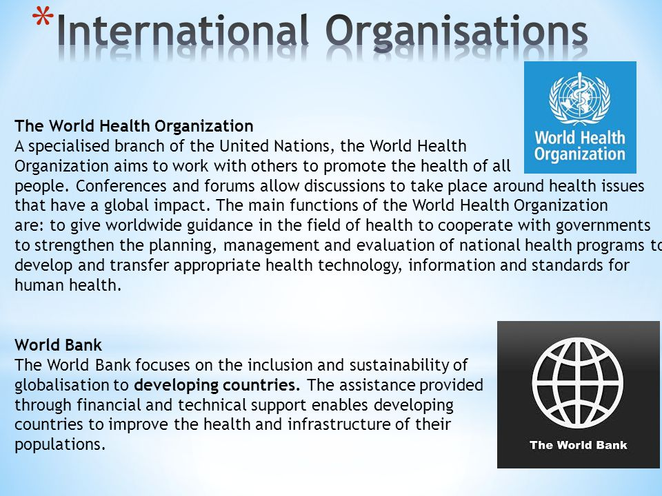 The World Health Organization A specialised branch of the United Nations, the World Health Organization aims to work with others to promote the health of all people.