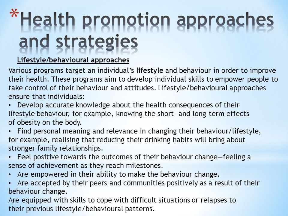 Lifestyle/behavioural approaches Various programs target an individuals lifestyle and behaviour in order to improve their health.