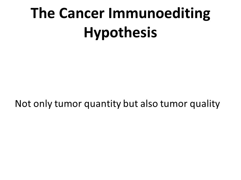 The Cancer Immunoediting Hypothesis Not only tumor quantity but also tumor quality