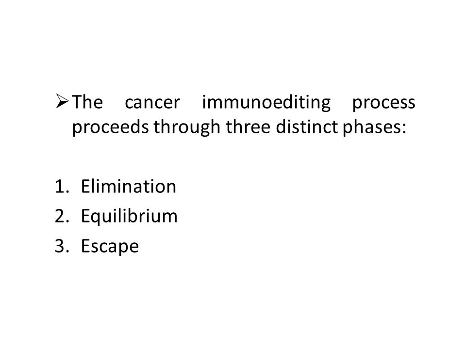The cancer immunoediting process proceeds through three distinct phases: 1.Elimination 2.Equilibrium 3.Escape