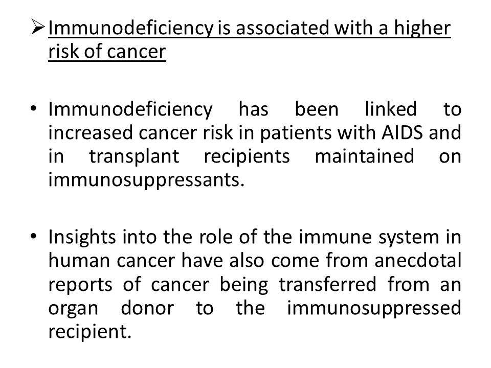 Immunodeficiency is associated with a higher risk of cancer Immunodeficiency has been linked to increased cancer risk in patients with AIDS and in tra