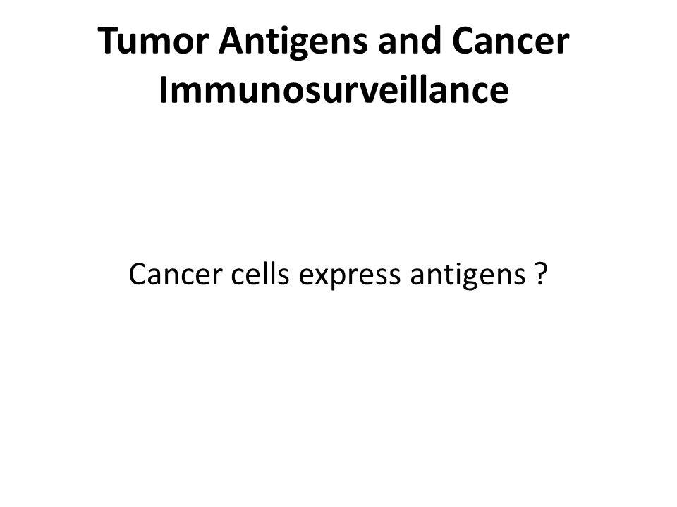 Tumor Antigens and Cancer Immunosurveillance Cancer cells express antigens ?