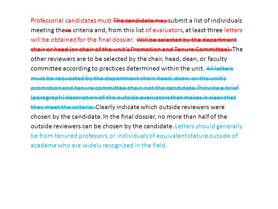 Professorial candidates must The candidate may submit a list of individuals meeting these criteria and, from this list of evaluators, at least three letters will be obtained for the final dossier.