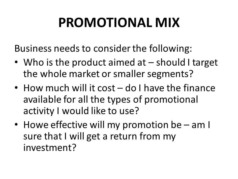 PROMOTIONAL MIX Business needs to consider the following: Who is the product aimed at – should I target the whole market or smaller segments? How much