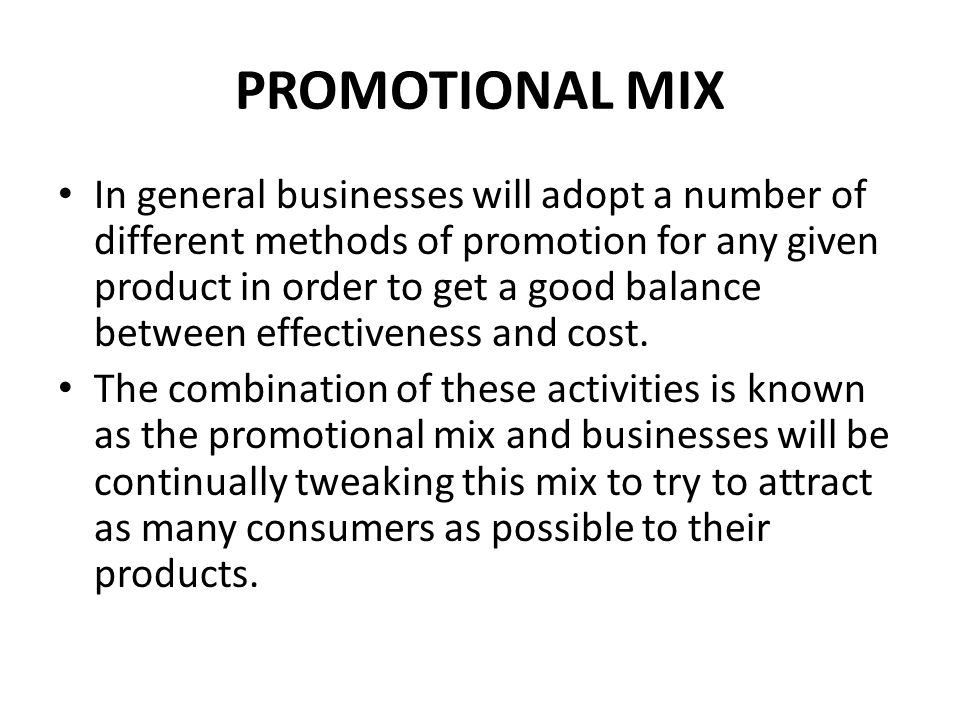 PROMOTIONAL MIX In general businesses will adopt a number of different methods of promotion for any given product in order to get a good balance betwe