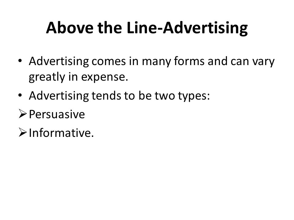 Above the Line-Advertising Advertising comes in many forms and can vary greatly in expense. Advertising tends to be two types: Persuasive Informative.